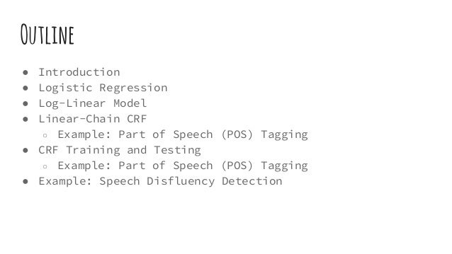 ● Introduction ● Logistic Regression ● Log-Linear Model ● Linear-Chain CRF ○ Example: Part of Speech (POS) Tagging ● CRF T...