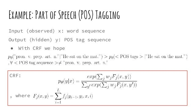 Example:PartofSpeech(POS)Tagging Input (observed) x: word sequence Output (hidden) y: POS tag sequence ● With CRF we hope ...