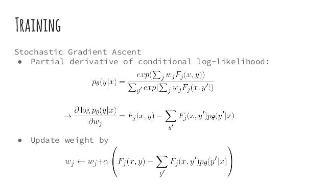 Training Stochastic Gradient Ascent ● Partial derivative of conditional log-likelihood: ● Update weight by