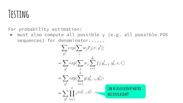 Testing For probability estimation: ● must also compute all possible y (e.g. all possible POS sequences) for denominator.....