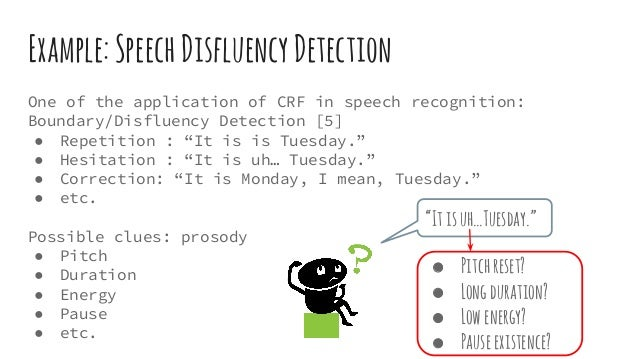 Example:SpeechDisfluencyDetection One of the application of CRF in speech recognition: Boundary/Disfluency Detection [5] ●...