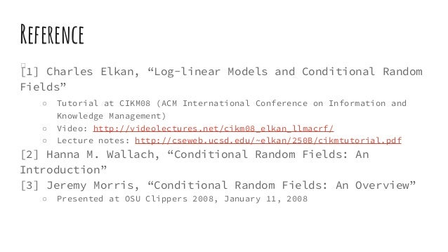 """Reference [1] Charles Elkan, """"Log-linear Models and Conditional Random Fields"""" ○ Tutorial at CIKM08 (ACM International Con..."""