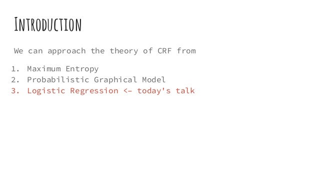 Introduction We can approach the theory of CRF from 1. Maximum Entropy 2. Probabilistic Graphical Model 3. Logistic Regres...