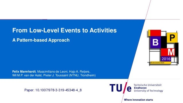 From Low-Level Events to Activities A Pattern-based Approach Felix Mannhardt, Massimiliano de Leoni, Hajo A. Reijers, Wil ...
