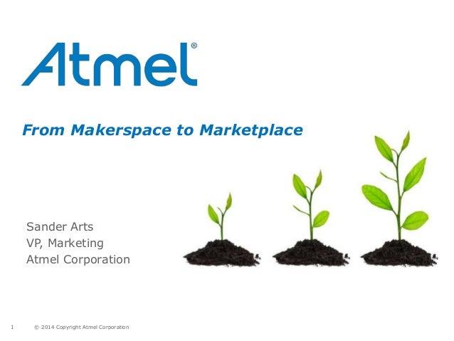 © 2014 Copyright Atmel Corporation1 From Makerspace to Marketplace Sander Arts VP, Marketing Atmel Corporation
