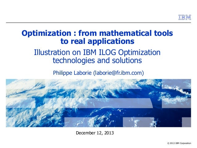 © 2013 IBM Corporation December 12, 2013 Optimization : from mathematical tools to real applications Illustration on IBM I...