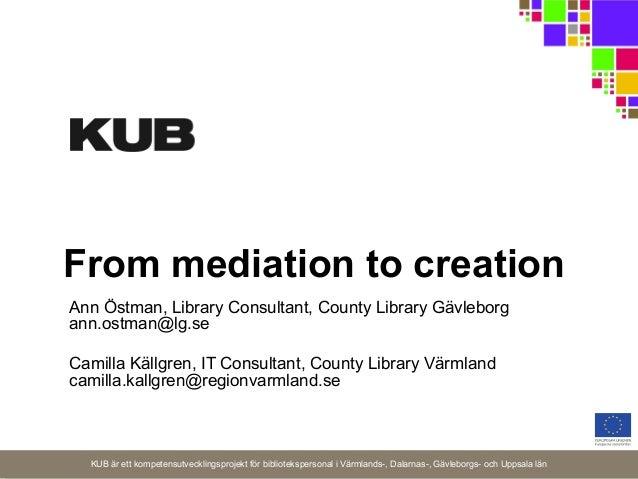 From mediation to creation Ann Östman, Library Consultant, County Library Gävleborg ann.ostman@lg.se Camilla Källgren, IT ...