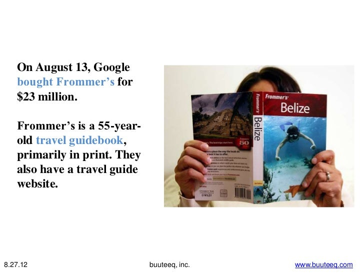 On August 13, Google   bought Frommer's for   $23 million.   Frommer's is a 55-year-   old travel guidebook,   primarily i...