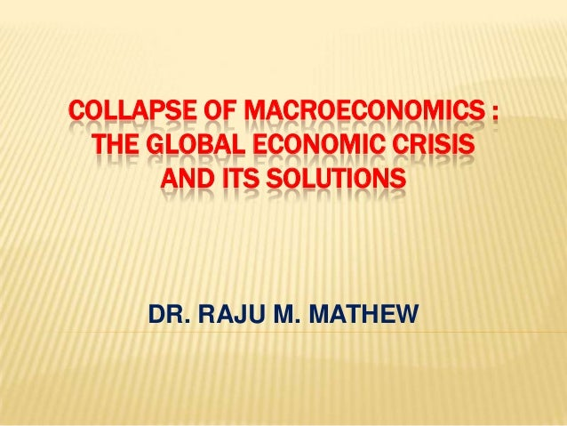FROM MICRO- AND MACRO- ECONOMICSTO UNIVERSAL ECONOMICS IN THE MIDST   OF THE GLOBAL ECONOMIC CRISIS        DR. RAJU M. MAT...