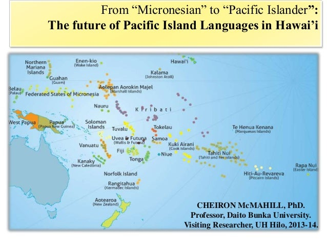 """From """"Micronesian"""" to """"Pacific Islander"""": The future of Pacific Island Languages in Hawai'i CHEIRON McMAHILL, PhD. Profess..."""