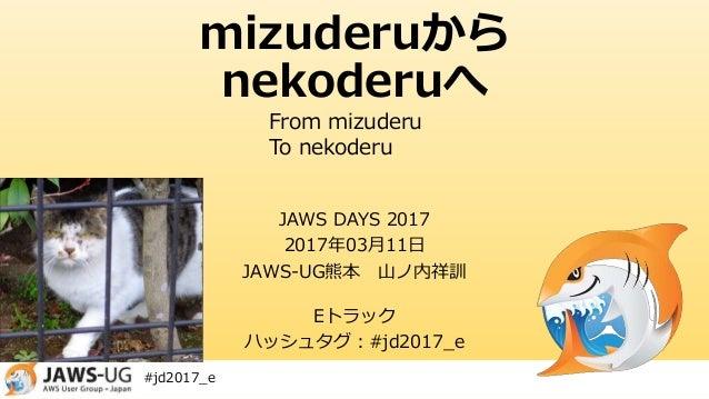 #jd2017_e mizuderuから nekoderuへ JAWS DAYS 2017 2017年03月11日 JAWS-UG熊本 山ノ内祥訓 Eトラック ハッシュタグ:#jd2017_e From mizuderu To nekoderu