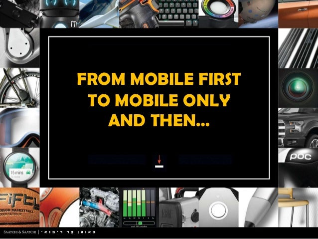 FROM MOBILE FIRST TO MOBILE ONLY AND THEN…