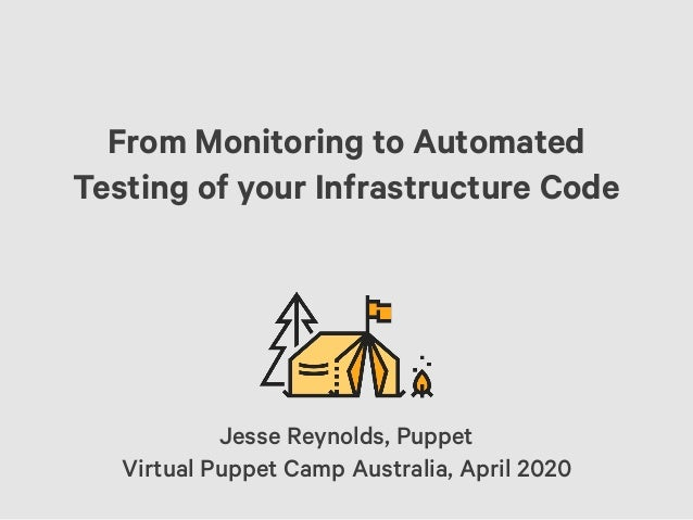 From Monitoring to Automated Testing of your Infrastructure Code Jesse Reynolds, Puppet Virtual Puppet Camp Australia, Apr...