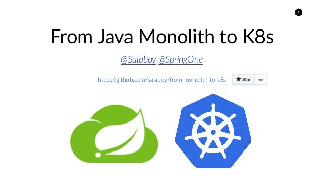 1 From Java Monolith to K8s @Salaboy @SpringOne https://github.com/salaboy/from-monolith-to-k8s