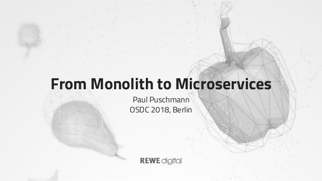 From Monolith to Microservices Paul Puschmann OSDC 2018, Berlin