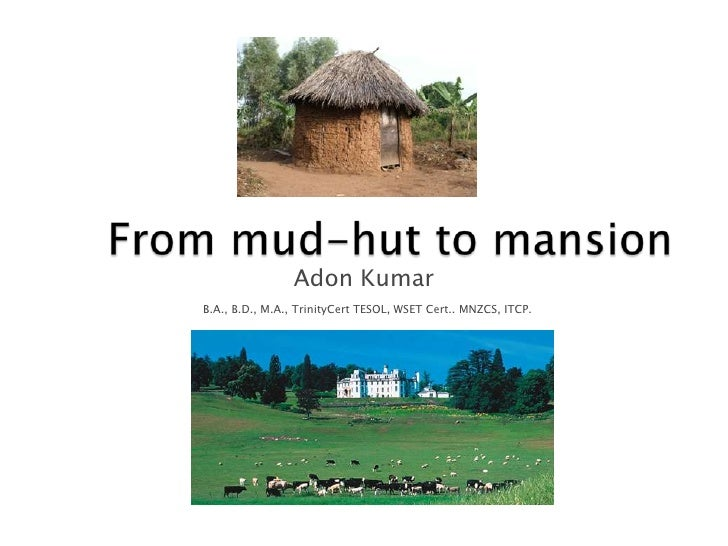 From mud-hut to mansion<br />Adon Kumar<br />B.A., B.D., M.A., TrinityCert TESOL, WSET Cert.. MNZCS, ITCP.<br />