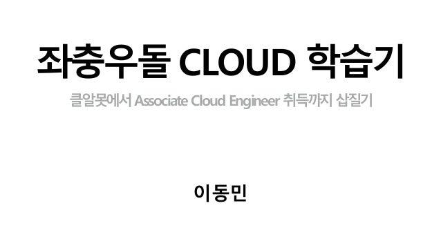 좌충우돌 CLOUD 학습기 클알못에서Associate Cloud Engineer 취득까지삽질기 이동민