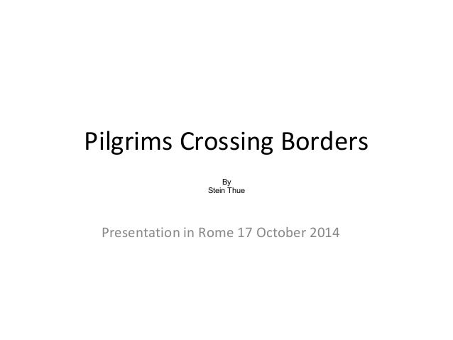 Pilgrims Crossing Borders  By  Stein Thue  Presentation in Rome 17 October 2014