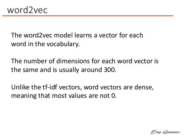 word2vec The word2vec model learns a vector for each word in the vocabulary. The number of dimensions for each word vector...