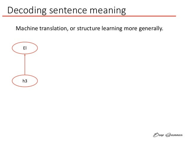 Decoding sentence meaning El h3 Machine translation, or structure learning more generally.