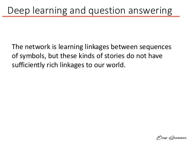 Deep learning and question answering The network is learning linkages between sequences of symbols, but these kinds of sto...