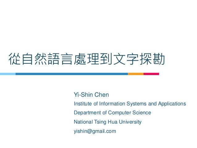 從自然語言處理到文字探勘 Yi-Shin Chen Institute of Information Systems and Applications Department of Computer Science National Tsing ...