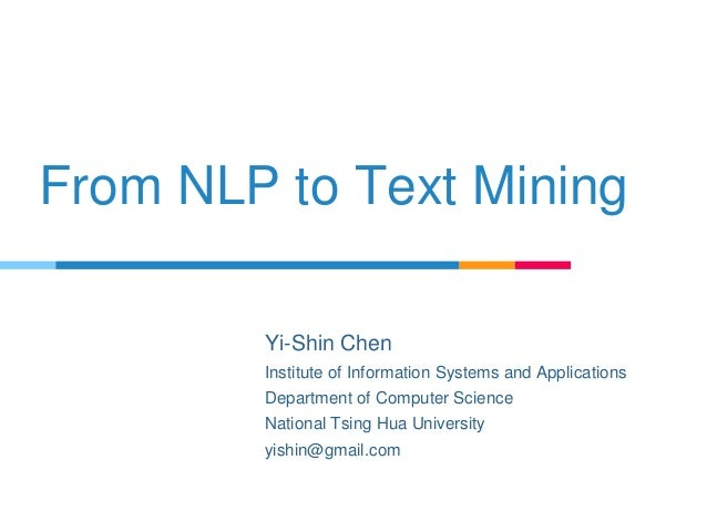 From NLP to Text Mining Yi-Shin Chen Institute of Information Systems and Applications Department of Computer Science Nati...