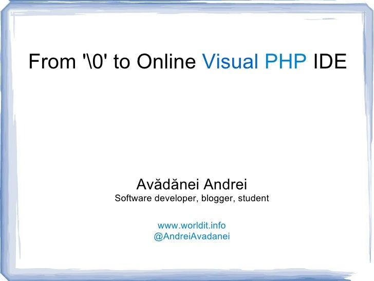 From '' to Online  Visual   PHP  IDE Avădănei Andrei Software developer, blogger, student www.worldit.info @AndreiAvadanei