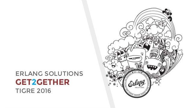 www.erlang-solutions.com ERLANG SOLUTIONS GET2GETHER TIGRE 2016