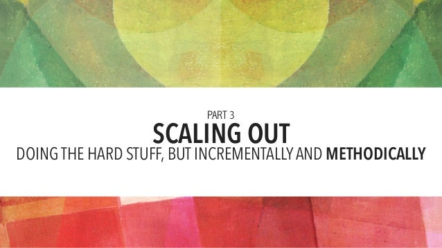 SCALING OUT PART 3 DOING THE HARD STUFF, BUT INCREMENTALLYAND METHODICALLY
