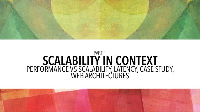 SCALABILITY IN CONTEXT PERFORMANCE VS SCALABILITY, LATENCY, CASE STUDY,  WEB ARCHITECTURES PART 1