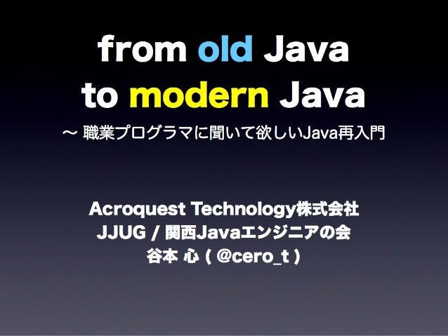 from old Javato modern Java∼ 職業プログラマに聞いて欲しいJava再入門Acroquest Technology株式会社JJUG / 関西Javaエンジニアの会谷本 心 ( @cero_t )