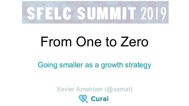 From One to Zero Going smaller as a growth strategy Xavier Amatriain (@xamat)