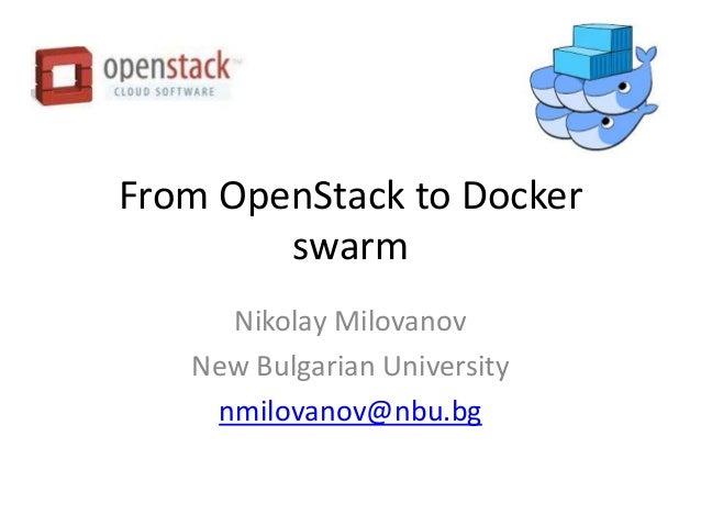 From OpenStack to Docker swarm Nikolay Milovanov New Bulgarian University nmilovanov@nbu.bg
