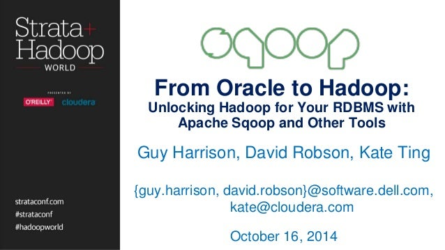 From Oracle to Hadoop:  Unlocking Hadoop for Your RDBMS with  Apache Sqoop and Other Tools  Guy Harrison, David Robson, Ka...