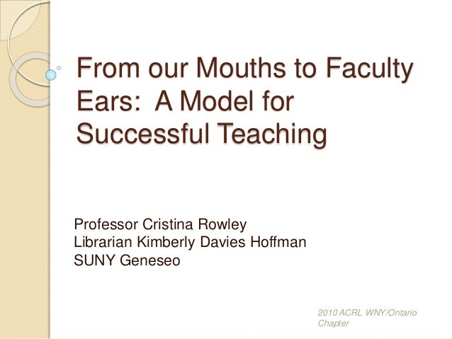 From our Mouths to Faculty Ears: A Model for Successful Teaching Professor Cristina Rowley Librarian Kimberly Davies Hoffm...