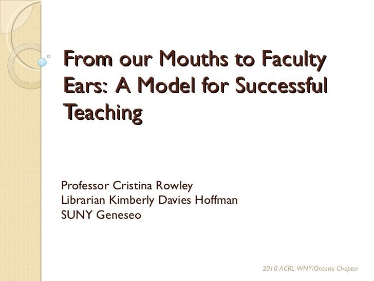 From our Mouths to Faculty Ears:  A Model for Successful Teaching Professor Cristina Rowley Librarian Kimberly Davies Hoff...