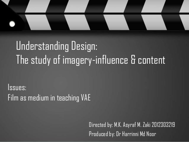 Understanding Design: The study of imagery-influence & content Issues: Film as medium in teaching VAE Directed by: M.K. As...