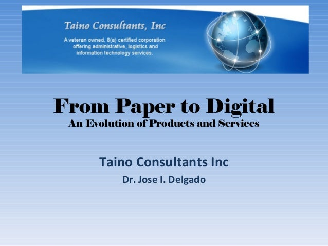 From Paper to DigitalAn Evolution of Products and ServicesTaino Consultants IncDr. Jose I. Delgado