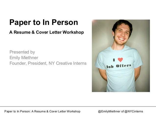 Paper to In Person A Resume & Cover Letter Workshop Presented by Emily Miethner Founder, President, NY Creative Interns Pa...