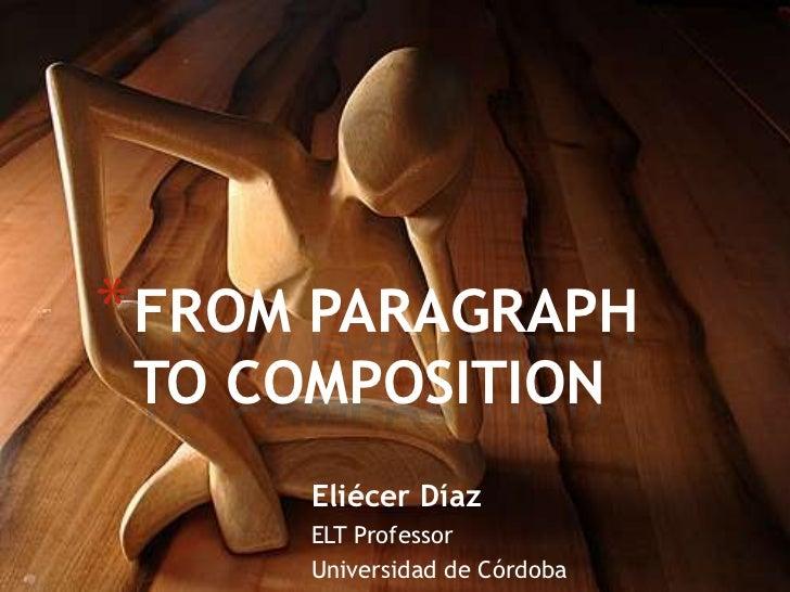 * FROM PARAGRAPH TO COMPOSITION      Eliécer Díaz      ELT Professor      Universidad de Córdoba