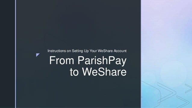 z From ParishPay to WeShare Instructions on Setting Up Your WeShare Account