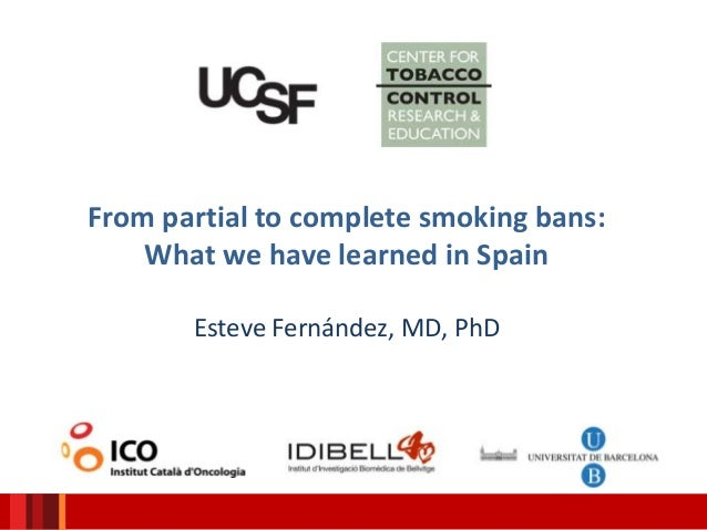 From partial to complete smoking bans: What we have learned in Spain Esteve Fernández, MD, PhD