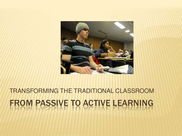 TRANSFORMING THE TRADITIONAL CLASSROOMFROM PASSIVE TO ACTIVE LEARNING