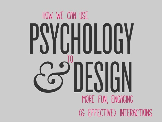 PSYCHOLOGY &DESIGN How we can use to more fun, engaging (& effective) interactions