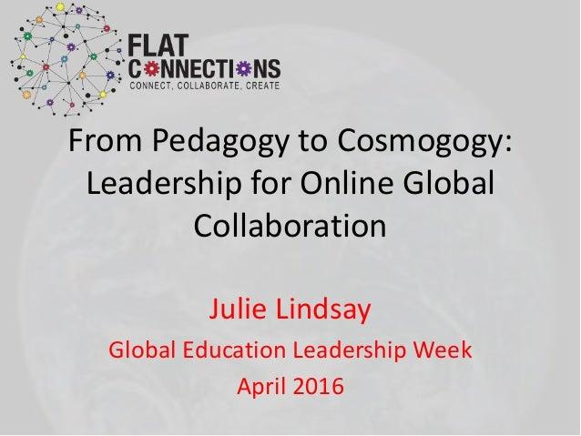 From Pedagogy to Cosmogogy: Leadership for Online Global Collaboration Julie Lindsay Global Education Leadership Week Apri...