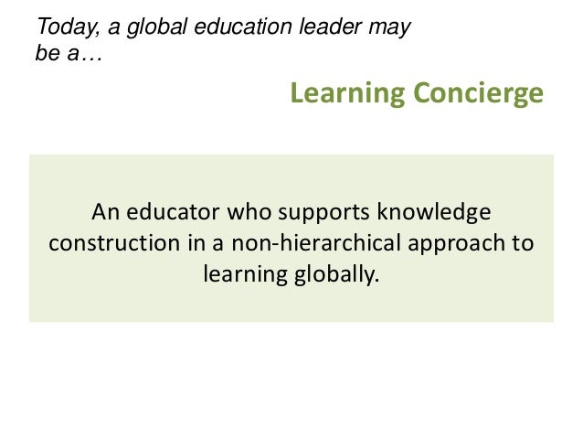 An educator who supports knowledge construction in a non-hierarchical approach to learning globally. Learning Concierge To...