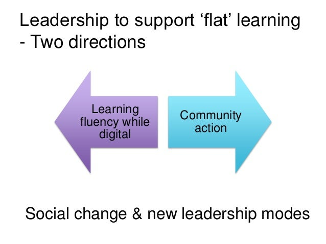 Leadership to support 'flat' learning - Two directions Learning fluency while digital Community action Social change & new...