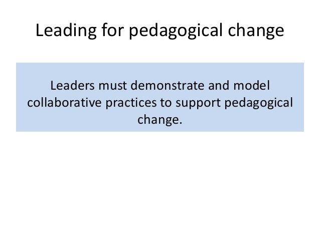 Leading for pedagogical change Leaders must demonstrate and model collaborative practices to support pedagogical change.