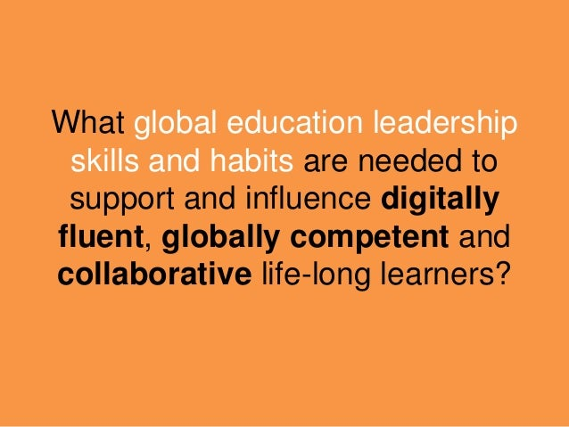 What global education leadership skills and habits are needed to support and influence digitally fluent, globally competen...